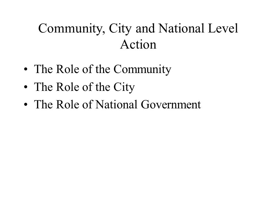 Community, City and National Level Action The Role of the Community The Role of the City The Role of National Government