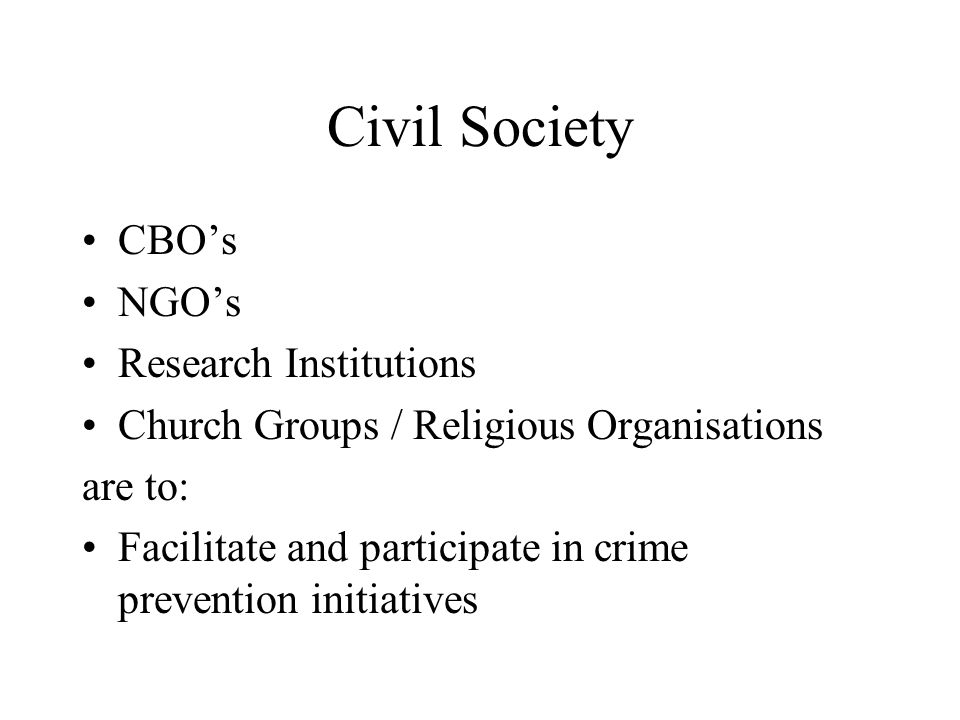 Civil Society CBO's NGO's Research Institutions Church Groups / Religious Organisations are to: Facilitate and participate in crime prevention initiatives