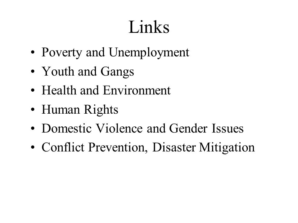 Links Poverty and Unemployment Youth and Gangs Health and Environment Human Rights Domestic Violence and Gender Issues Conflict Prevention, Disaster Mitigation