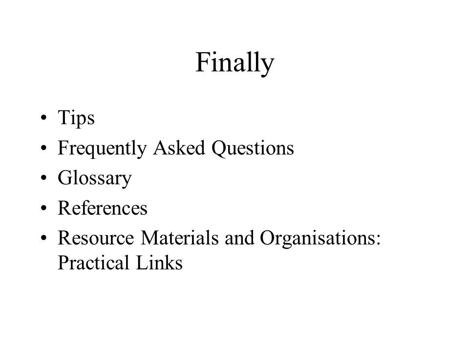 Finally Tips Frequently Asked Questions Glossary References Resource Materials and Organisations: Practical Links