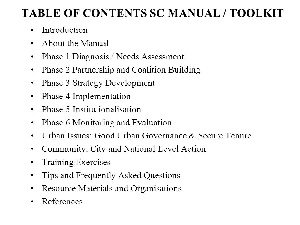TABLE OF CONTENTS SC MANUAL / TOOLKIT Introduction About the Manual Phase 1 Diagnosis / Needs Assessment Phase 2 Partnership and Coalition Building Phase 3 Strategy Development Phase 4 Implementation Phase 5 Institutionalisation Phase 6 Monitoring and Evaluation Urban Issues: Good Urban Governance & Secure Tenure Community, City and National Level Action Training Exercises Tips and Frequently Asked Questions Resource Materials and Organisations References