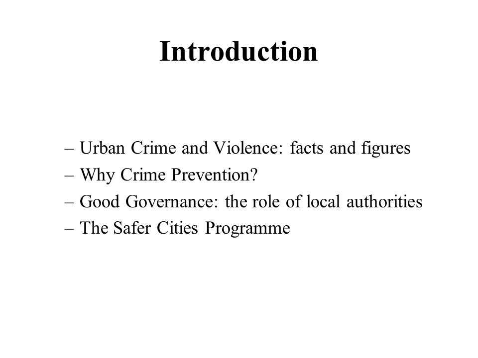 Introduction –Urban Crime and Violence: facts and figures –Why Crime Prevention.