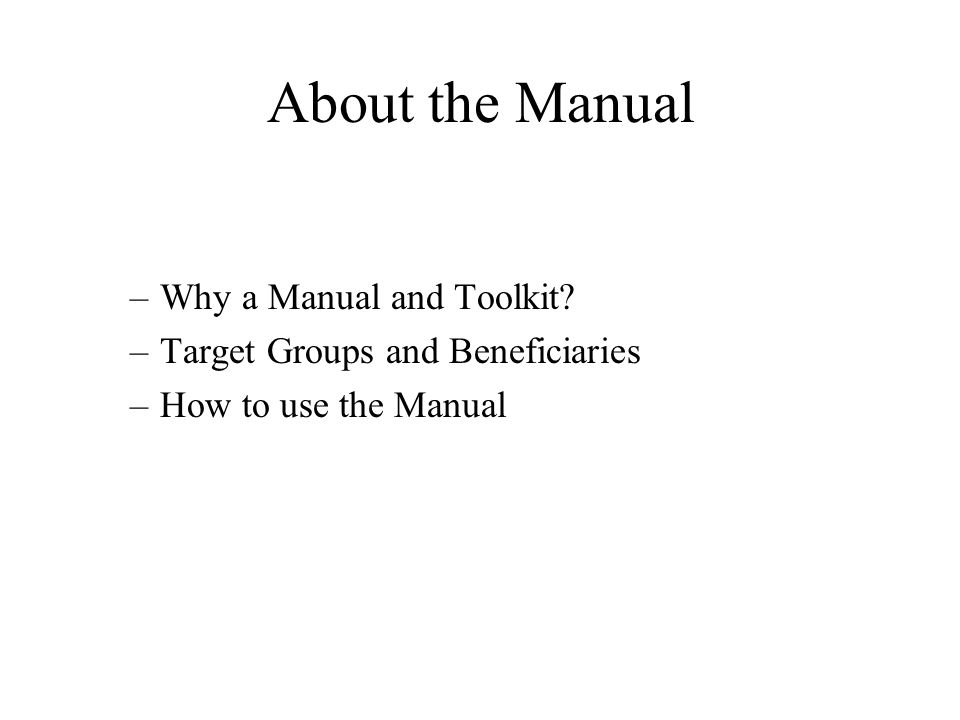 –Why a Manual and Toolkit –Target Groups and Beneficiaries –How to use the Manual About the Manual