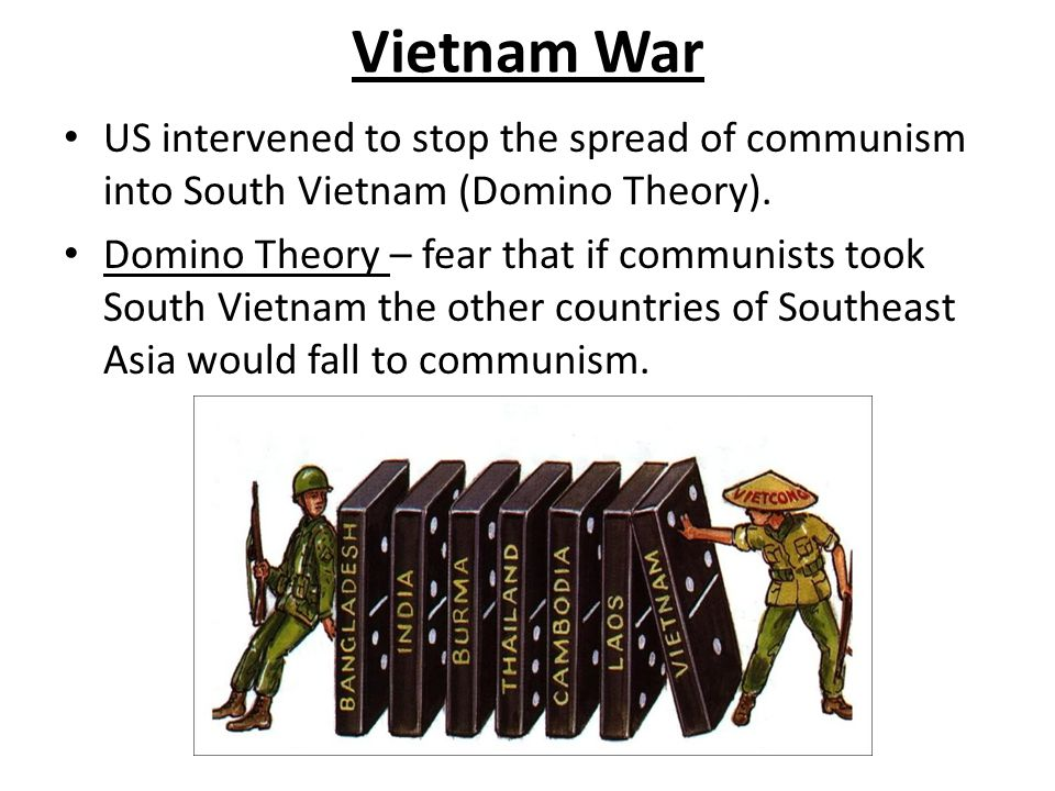 Vietnam War US intervened to stop the spread of communism into South Vietnam (Domino Theory).