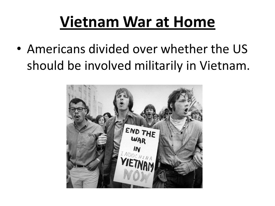 Vietnam War at Home Americans divided over whether the US should be involved militarily in Vietnam.