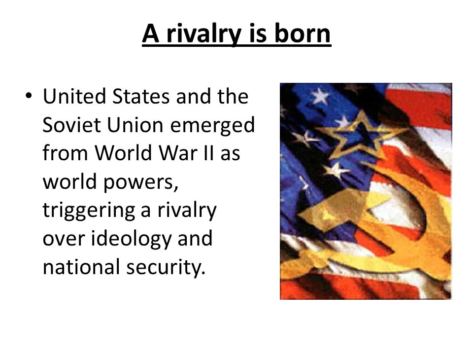 A rivalry is born United States and the Soviet Union emerged from World War II as world powers, triggering a rivalry over ideology and national security.
