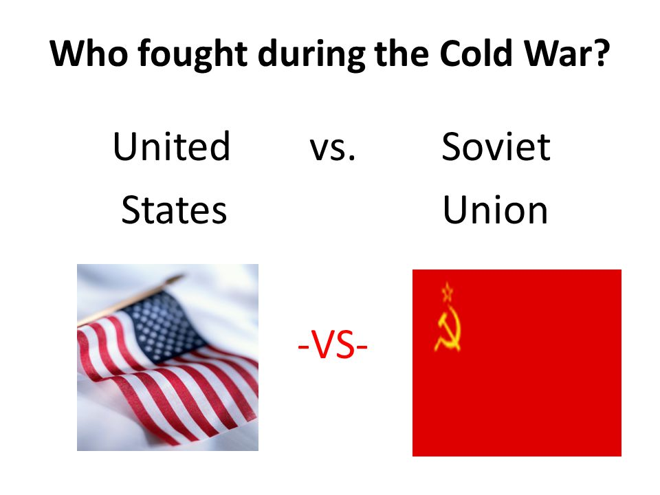 Who fought during the Cold War Unitedvs. Soviet StatesUnion -VS-