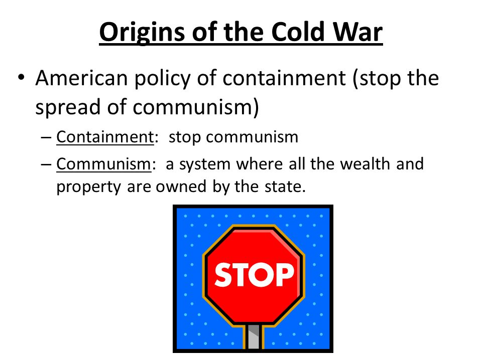 Origins of the Cold War American policy of containment (stop the spread of communism) – Containment: stop communism – Communism: a system where all the wealth and property are owned by the state.