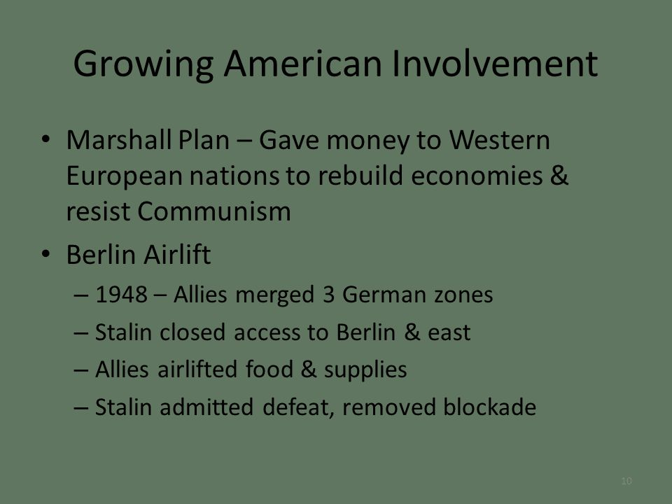 Marshall Plan – Gave money to Western European nations to rebuild economies & resist Communism Berlin Airlift – 1948 – Allies merged 3 German zones – Stalin closed access to Berlin & east – Allies airlifted food & supplies – Stalin admitted defeat, removed blockade Growing American Involvement 10