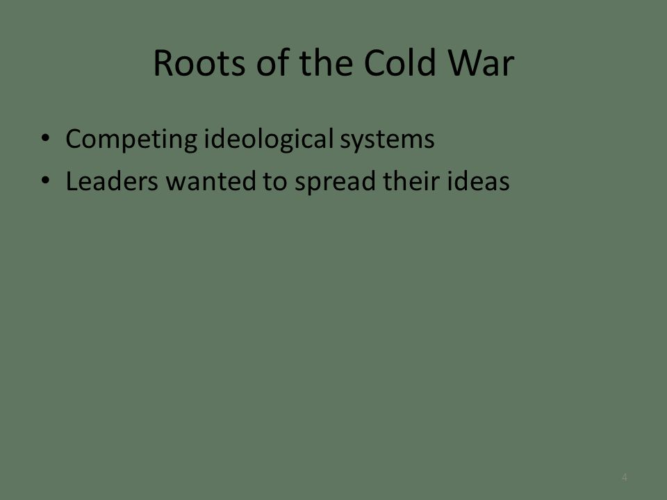 Roots of the Cold War Competing ideological systems Leaders wanted to spread their ideas 4