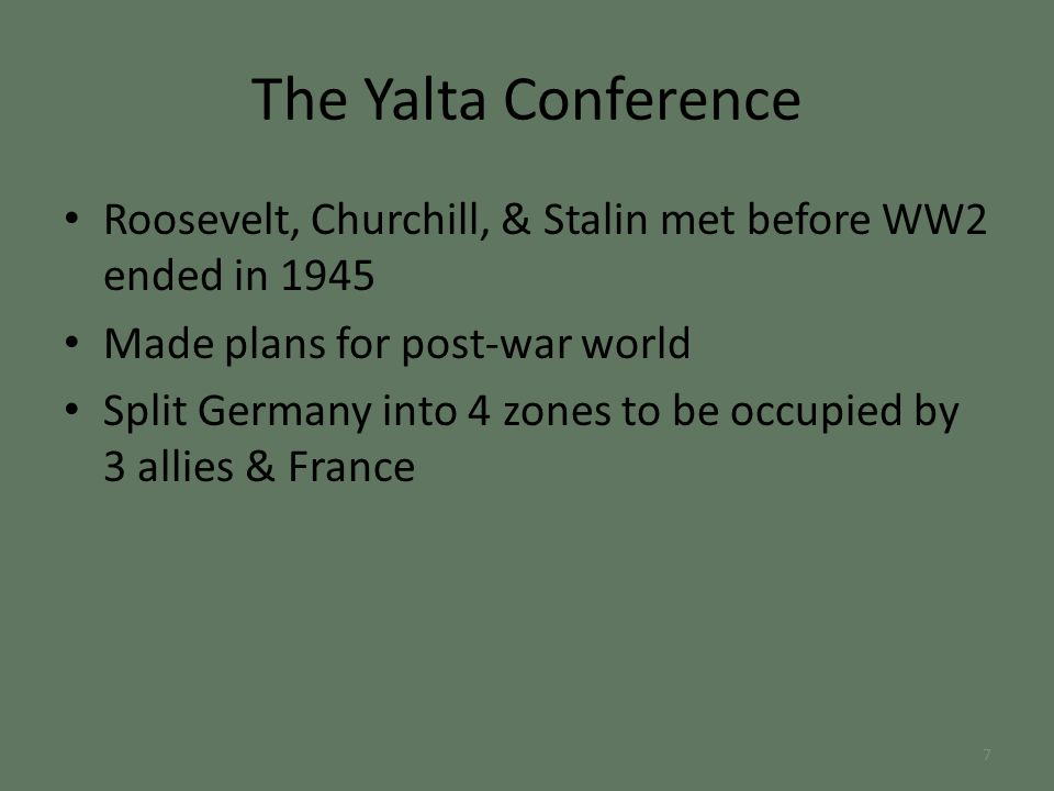 The Yalta Conference Roosevelt, Churchill, & Stalin met before WW2 ended in 1945 Made plans for post-war world Split Germany into 4 zones to be occupied by 3 allies & France 7