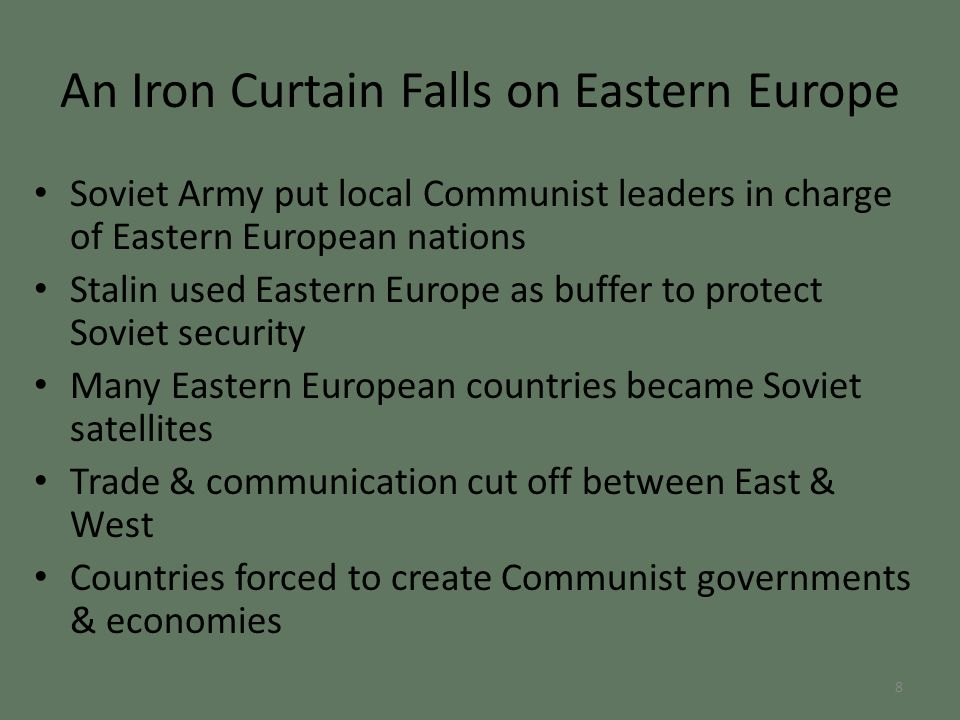 An Iron Curtain Falls on Eastern Europe Soviet Army put local Communist leaders in charge of Eastern European nations Stalin used Eastern Europe as buffer to protect Soviet security Many Eastern European countries became Soviet satellites Trade & communication cut off between East & West Countries forced to create Communist governments & economies 8