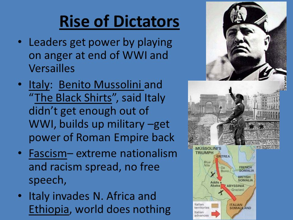 Rise of Dictators Leaders get power by playing on anger at end of WWI and Versailles Italy: Benito Mussolini and The Black Shirts , said Italy didn't get enough out of WWI, builds up military –get power of Roman Empire back Fascism– extreme nationalism and racism spread, no free speech, Italy invades N.