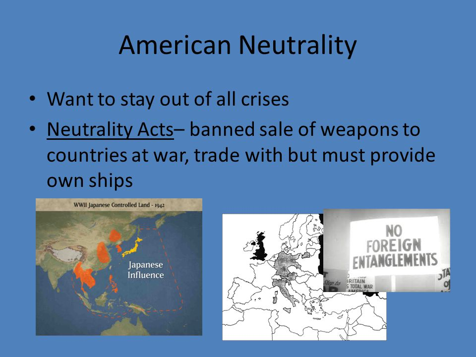 American Neutrality Want to stay out of all crises Neutrality Acts– banned sale of weapons to countries at war, trade with but must provide own ships