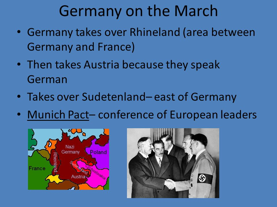 Germany on the March Germany takes over Rhineland (area between Germany and France) Then takes Austria because they speak German Takes over Sudetenland– east of Germany Munich Pact– conference of European leaders