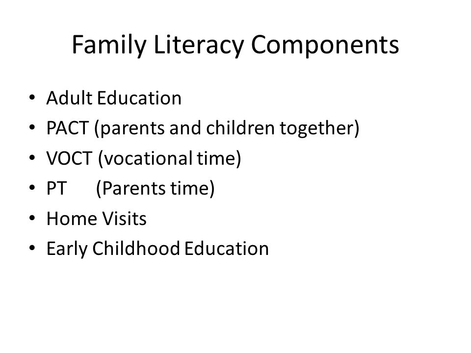 Family Literacy Components Adult Education PACT (parents and children together) VOCT (vocational time) PT (Parents time) Home Visits Early Childhood Education