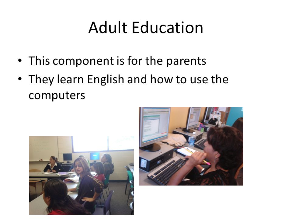 Adult Education This component is for the parents They learn English and how to use the computers