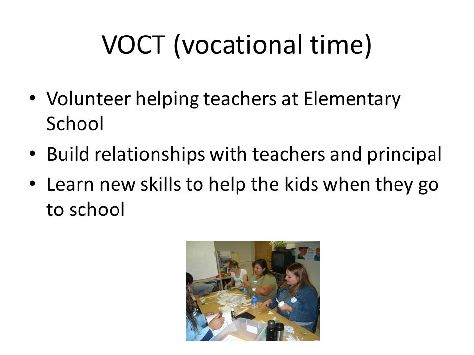 VOCT (vocational time) Volunteer helping teachers at Elementary School Build relationships with teachers and principal Learn new skills to help the kids when they go to school