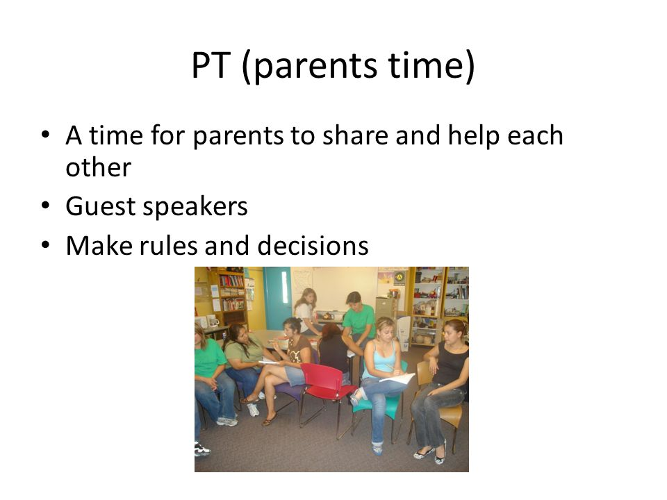 PT (parents time) A time for parents to share and help each other Guest speakers Make rules and decisions
