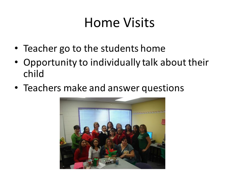 Home Visits Teacher go to the students home Opportunity to individually talk about their child Teachers make and answer questions
