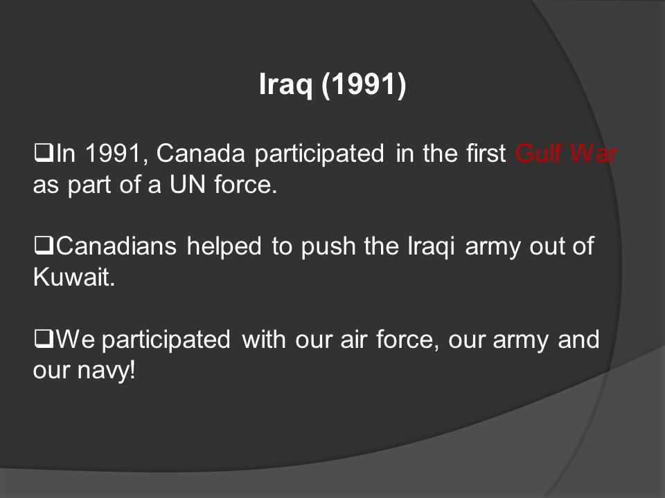 Iraq (1991)  In 1991, Canada participated in the first Gulf War as part of a UN force.