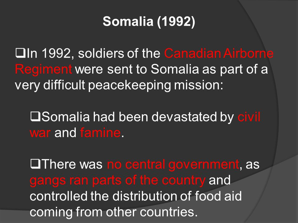Somalia (1992)  In 1992, soldiers of the Canadian Airborne Regiment were sent to Somalia as part of a very difficult peacekeeping mission:  Somalia had been devastated by civil war and famine.