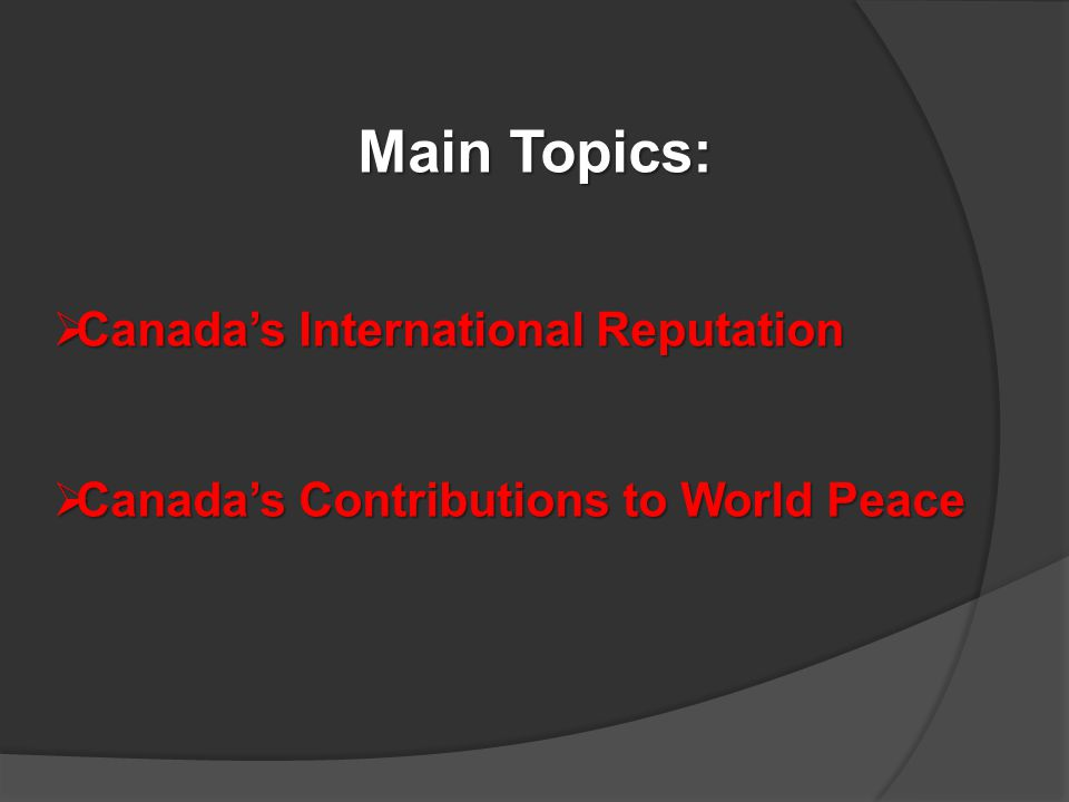 Main Topics:  Canada's International Reputation  Canada's Contributions to World Peace