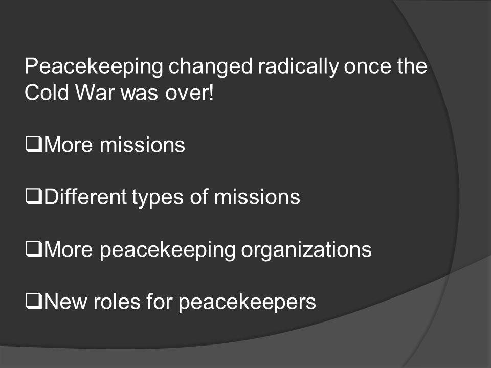 Peacekeeping changed radically once the Cold War was over.