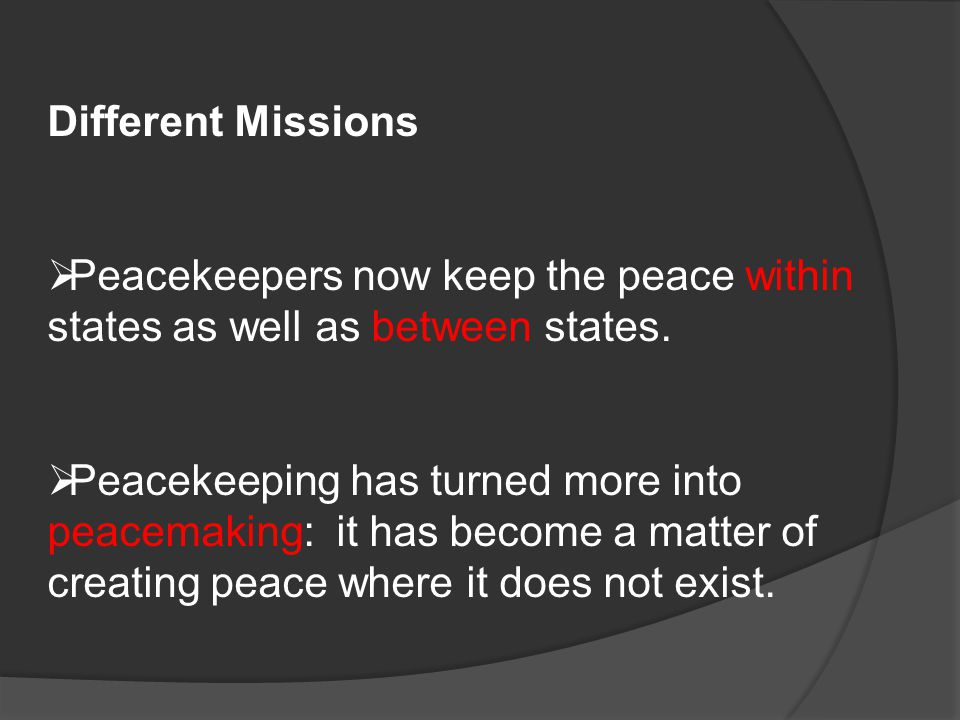 Different Missions  Peacekeepers now keep the peace within states as well as between states.