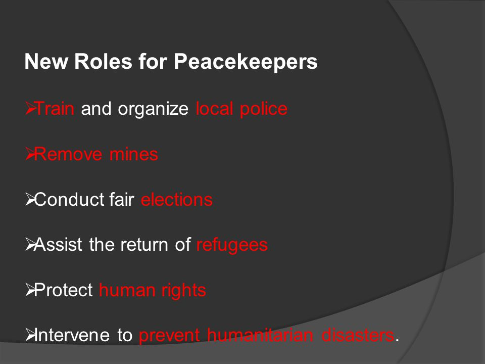 New Roles for Peacekeepers  Train and organize local police  Remove mines  Conduct fair elections  Assist the return of refugees  Protect human rights  Intervene to prevent humanitarian disasters.