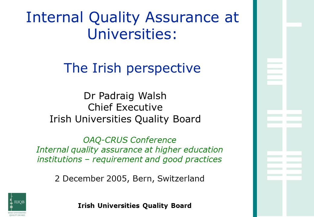 Irish Universities Quality Board Internal Quality Assurance at Universities: The Irish perspective Dr Padraig Walsh Chief Executive Irish Universities Quality Board OAQ-CRUS Conference Internal quality assurance at higher education institutions – requirement and good practices 2 December 2005, Bern, Switzerland