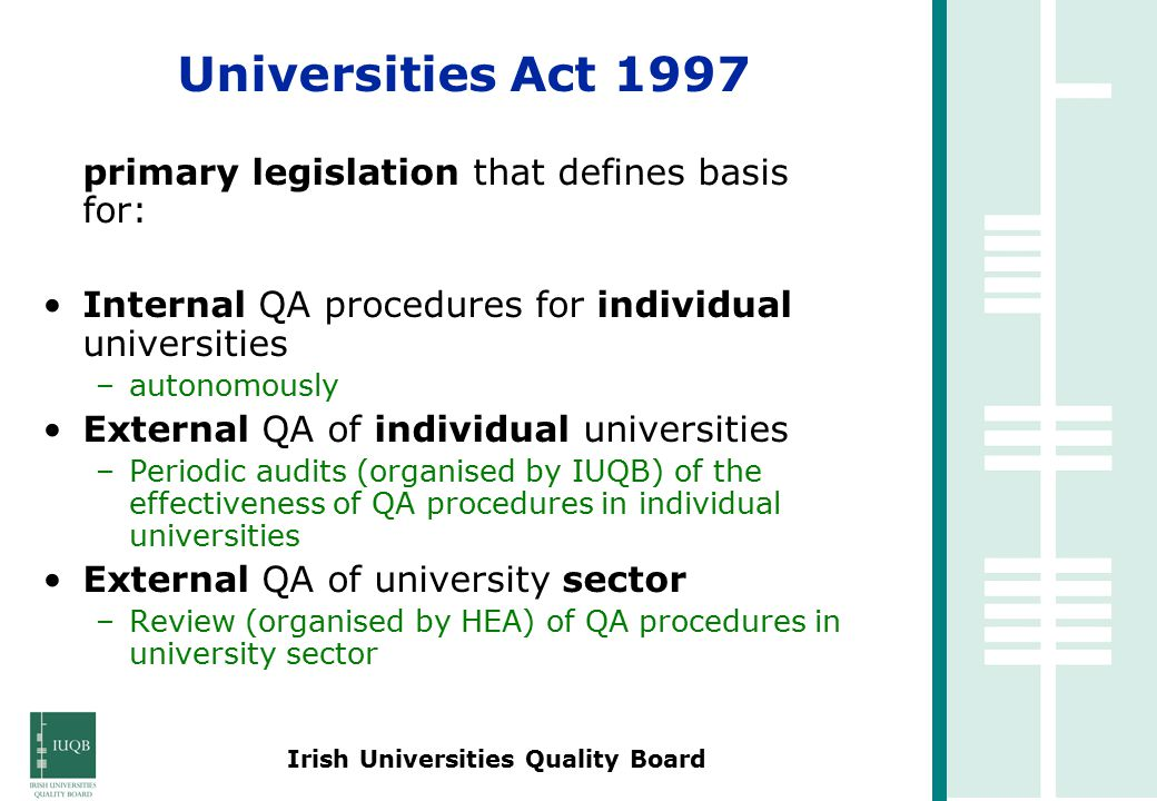 Irish Universities Quality Board primary legislation that defines basis for: Internal QA procedures for individual universities –autonomously External QA of individual universities –Periodic audits (organised by IUQB) of the effectiveness of QA procedures in individual universities External QA of university sector –Review (organised by HEA) of QA procedures in university sector Universities Act 1997