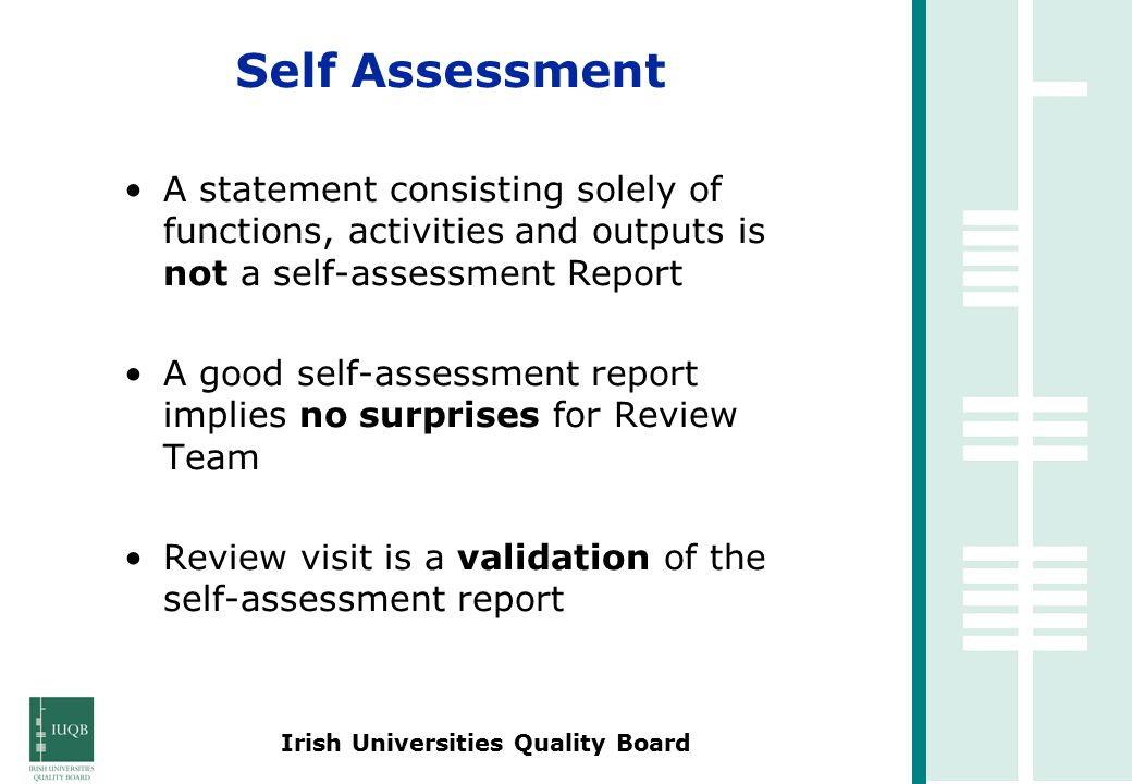 Irish Universities Quality Board A statement consisting solely of functions, activities and outputs is not a self-assessment Report A good self-assessment report implies no surprises for Review Team Review visit is a validation of the self-assessment report Self Assessment