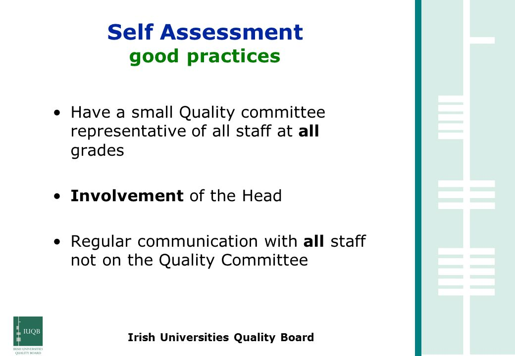 Irish Universities Quality Board Have a small Quality committee representative of all staff at all grades Involvement of the Head Regular communication with all staff not on the Quality Committee Self Assessment good practices