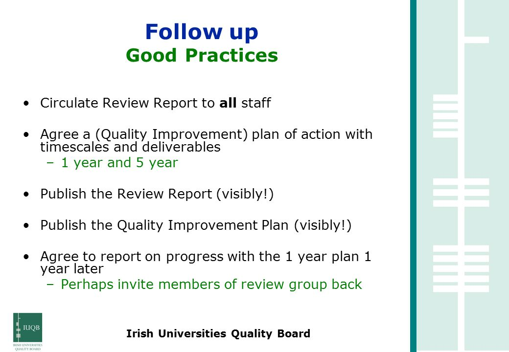 Irish Universities Quality Board Circulate Review Report to all staff Agree a (Quality Improvement) plan of action with timescales and deliverables –1 year and 5 year Publish the Review Report (visibly!) Publish the Quality Improvement Plan (visibly!) Agree to report on progress with the 1 year plan 1 year later –Perhaps invite members of review group back Follow up Good Practices