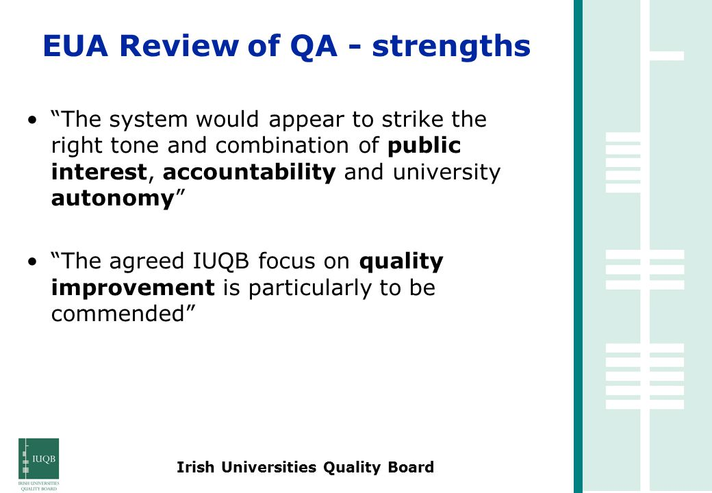 Irish Universities Quality Board The system would appear to strike the right tone and combination of public interest, accountability and university autonomy The agreed IUQB focus on quality improvement is particularly to be commended EUA Review of QA - strengths