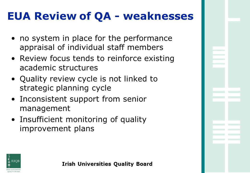 Irish Universities Quality Board no system in place for the performance appraisal of individual staff members Review focus tends to reinforce existing academic structures Quality review cycle is not linked to strategic planning cycle Inconsistent support from senior management Insufficient monitoring of quality improvement plans EUA Review of QA - weaknesses