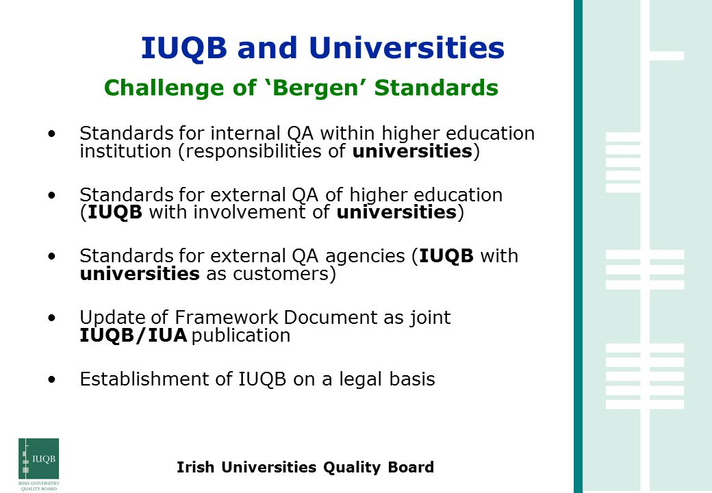Irish Universities Quality Board Challenge of 'Bergen' Standards Standards for internal QA within higher education institution (responsibilities of universities) Standards for external QA of higher education (IUQB with involvement of universities) Standards for external QA agencies (IUQB with universities as customers) Update of Framework Document as joint IUQB/IUA publication Establishment of IUQB on a legal basis IUQB and Universities