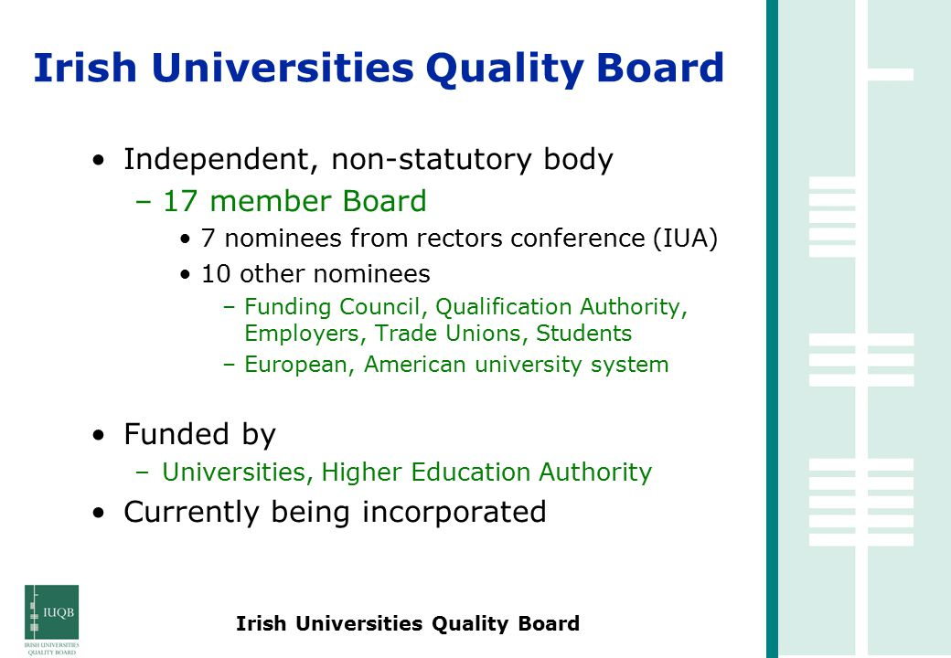 Irish Universities Quality Board Independent, non-statutory body –17 member Board 7 nominees from rectors conference (IUA) 10 other nominees –Funding Council, Qualification Authority, Employers, Trade Unions, Students –European, American university system Funded by –Universities, Higher Education Authority Currently being incorporated
