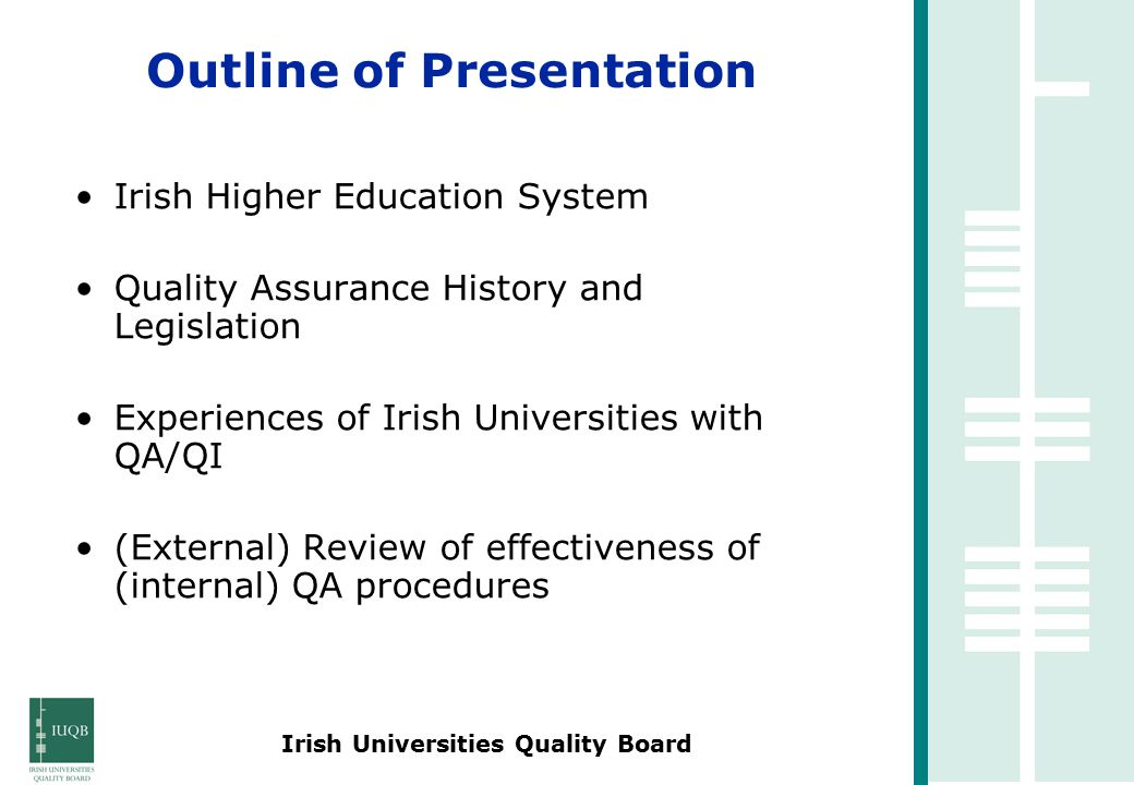 Irish Universities Quality Board Irish Higher Education System Quality Assurance History and Legislation Experiences of Irish Universities with QA/QI (External) Review of effectiveness of (internal) QA procedures Outline of Presentation