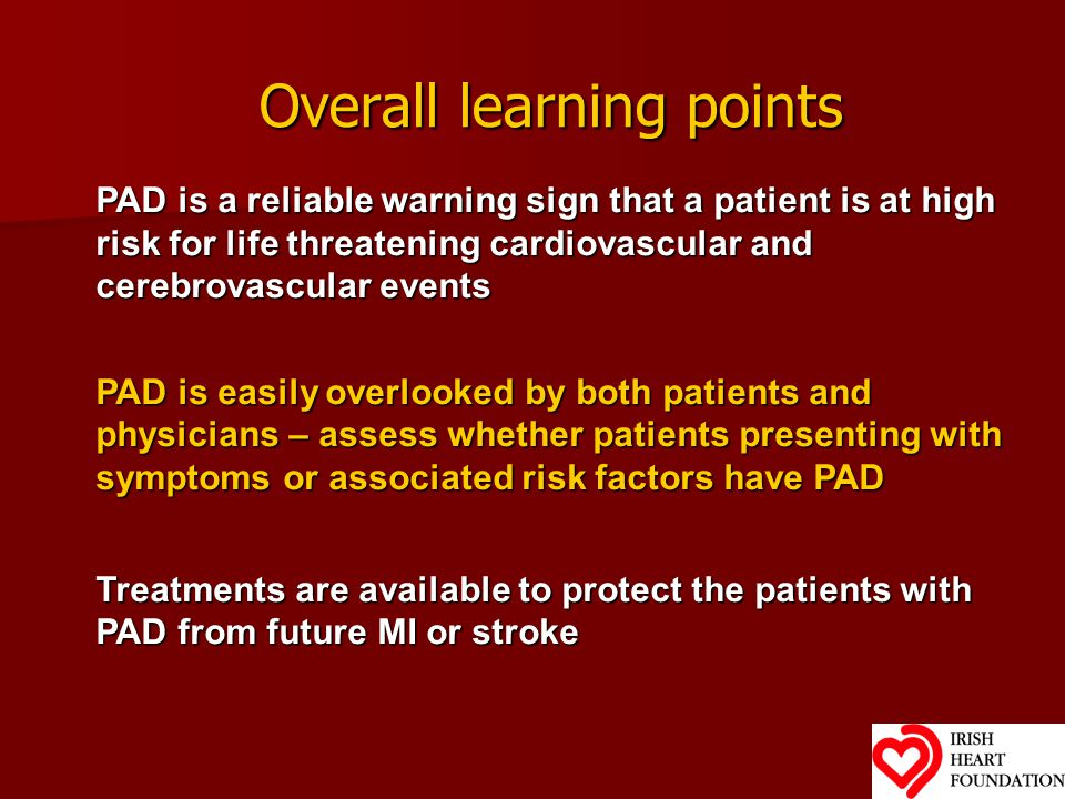 Overall learning points PAD is a reliable warning sign that a patient is at high risk for life threatening cardiovascular and cerebrovascular events PAD is easily overlooked by both patients and physicians – assess whether patients presenting with symptoms or associated risk factors have PAD Treatments are available to protect the patients with PAD from future MI or stroke