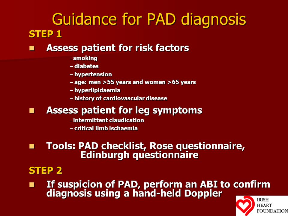 Guidance for PAD diagnosis STEP 1 Assess patient for risk factors Assess patient for risk factors – smoking – diabetes – hypertension – age: men >55 years and women >65 years – hyperlipidaemia – history of cardiovascular disease Assess patient for leg symptoms Assess patient for leg symptoms – intermittent claudication – critical limb ischaemia Tools: PAD checklist, Rose questionnaire, Tools: PAD checklist, Rose questionnaire, Edinburgh questionnaire Edinburgh questionnaire STEP 2 If suspicion of PAD, perform an ABI to confirm diagnosis using a hand-held Doppler If suspicion of PAD, perform an ABI to confirm diagnosis using a hand-held Doppler