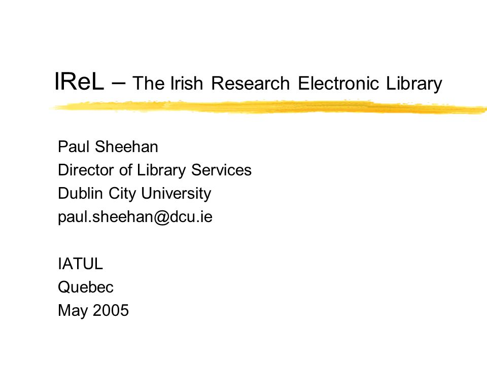 IReL – The Irish Research Electronic Library Paul Sheehan Director of Library Services Dublin City University IATUL Quebec May 2005