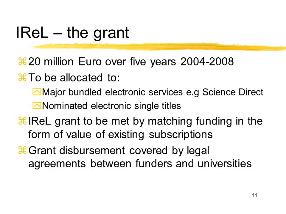 11 IReL – the grant z20 million Euro over five years zTo be allocated to: yMajor bundled electronic services e.g Science Direct yNominated electronic single titles zIReL grant to be met by matching funding in the form of value of existing subscriptions zGrant disbursement covered by legal agreements between funders and universities