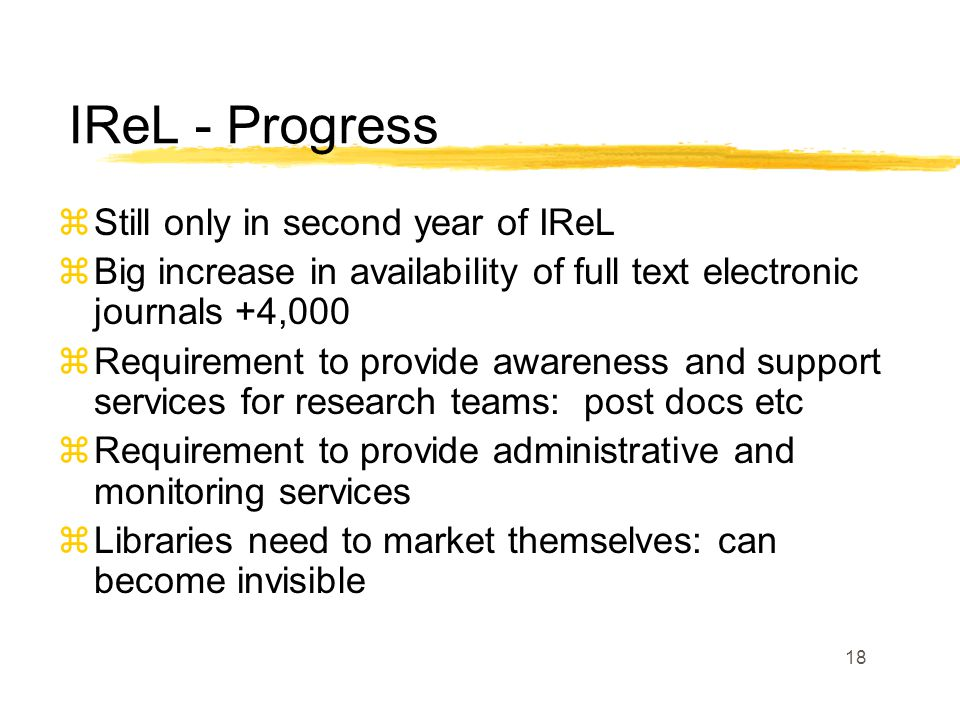 18 zStill only in second year of IReL zBig increase in availability of full text electronic journals +4,000 zRequirement to provide awareness and support services for research teams: post docs etc zRequirement to provide administrative and monitoring services zLibraries need to market themselves: can become invisible IReL - Progress