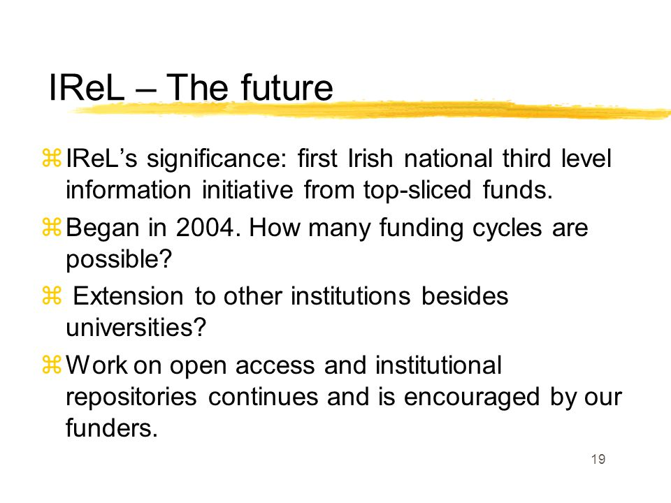 19 zIReL's significance: first Irish national third level information initiative from top-sliced funds.