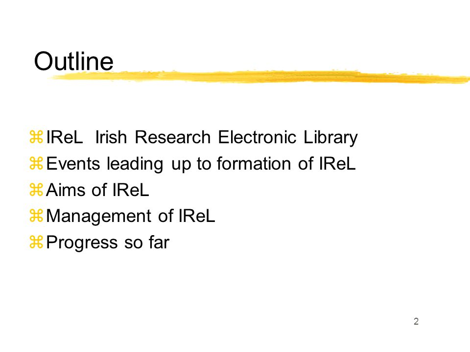 2 zIReL Irish Research Electronic Library zEvents leading up to formation of IReL zAims of IReL zManagement of IReL zProgress so far Outline