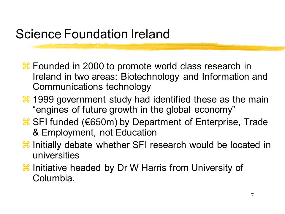7 Science Foundation Ireland zFounded in 2000 to promote world class research in Ireland in two areas: Biotechnology and Information and Communications technology z1999 government study had identified these as the main engines of future growth in the global economy zSFI funded (€650m) by Department of Enterprise, Trade & Employment, not Education zInitially debate whether SFI research would be located in universities zInitiative headed by Dr W Harris from University of Columbia.