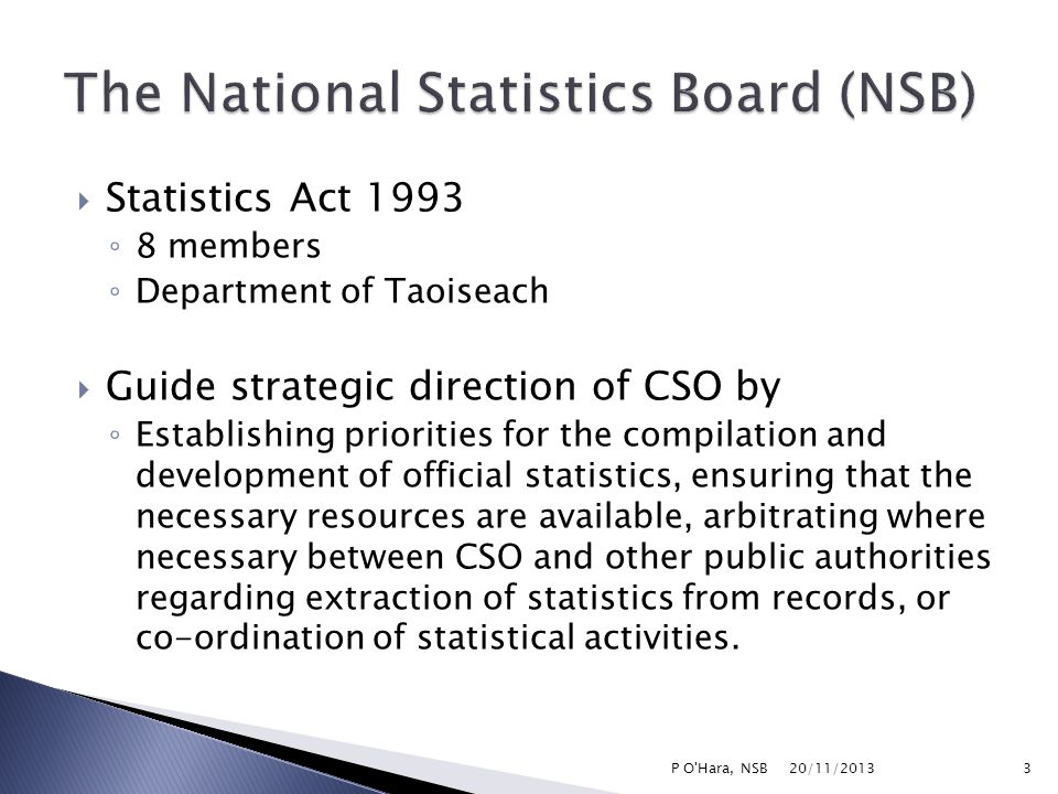  Statistics Act 1993 ◦ 8 members ◦ Department of Taoiseach  Guide strategic direction of CSO by ◦ Establishing priorities for the compilation and development of official statistics, ensuring that the necessary resources are available, arbitrating where necessary between CSO and other public authorities regarding extraction of statistics from records, or co-ordination of statistical activities.
