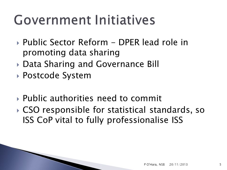  Public Sector Reform - DPER lead role in promoting data sharing  Data Sharing and Governance Bill  Postcode System  Public authorities need to commit  CSO responsible for statistical standards, so ISS CoP vital to fully professionalise ISS 20/11/2013 5P O Hara, NSB